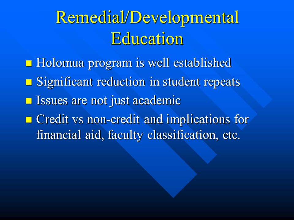 Remedial/Developmental Education Holomua program is well established Holomua program is well established Significant reduction in student repeats Significant reduction in student repeats Issues are not just academic Issues are not just academic Credit vs non-credit and implications for financial aid, faculty classification, etc.