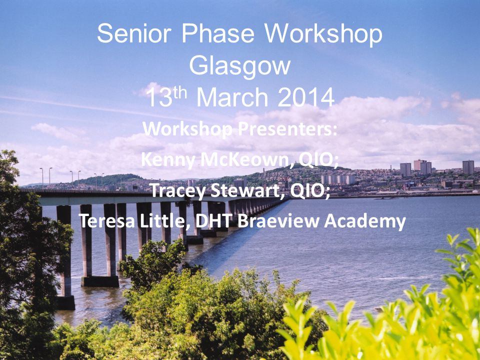 Senior Phase Workshop Glasgow 13 th March 2014 Workshop Presenters: Kenny McKeown, QIO; Tracey Stewart, QIO; Teresa Little, DHT Braeview Academy