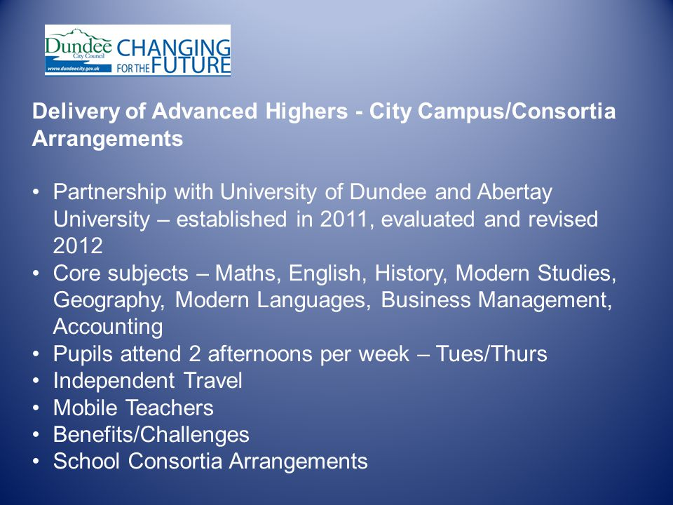 Delivery of Advanced Highers - City Campus/Consortia Arrangements Partnership with University of Dundee and Abertay University – established in 2011, evaluated and revised 2012 Core subjects – Maths, English, History, Modern Studies, Geography, Modern Languages, Business Management, Accounting Pupils attend 2 afternoons per week – Tues/Thurs Independent Travel Mobile Teachers Benefits/Challenges School Consortia Arrangements