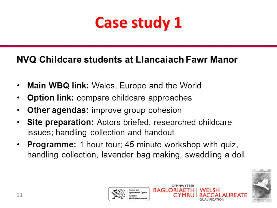 11 Case study 1 NVQ Childcare students at Llancaiach Fawr Manor Main WBQ link: Wales, Europe and the World Option link: compare childcare approaches Other agendas: improve group cohesion Site preparation: Actors briefed, researched childcare issues; handling collection and handout Programme: 1 hour tour; 45 minute workshop with quiz, handling collection, lavender bag making, swaddling a doll