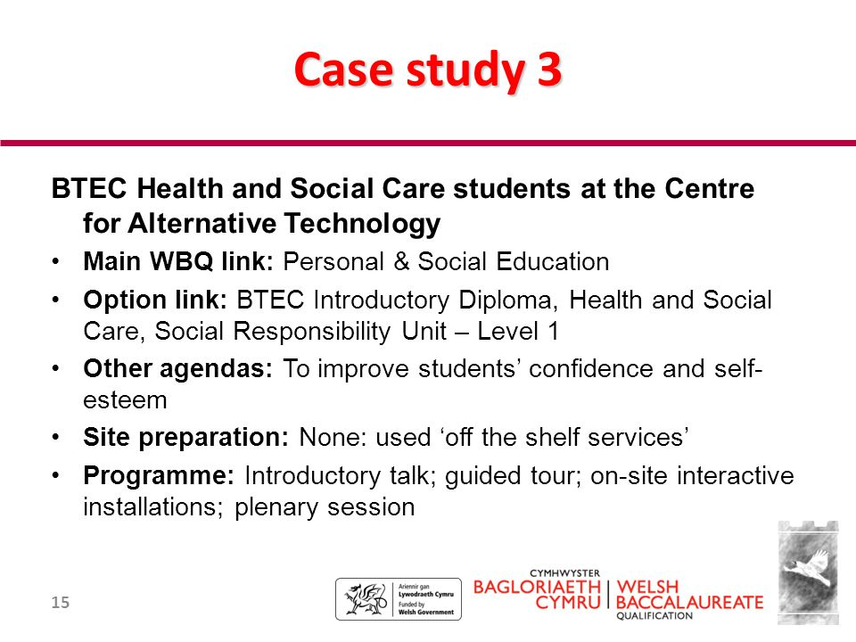 15 Case study 3 BTEC Health and Social Care students at the Centre for Alternative Technology Main WBQ link: Personal & Social Education Option link: BTEC Introductory Diploma, Health and Social Care, Social Responsibility Unit – Level 1 Other agendas: To improve students' confidence and self- esteem Site preparation: None: used 'off the shelf services' Programme: Introductory talk; guided tour; on-site interactive installations; plenary session