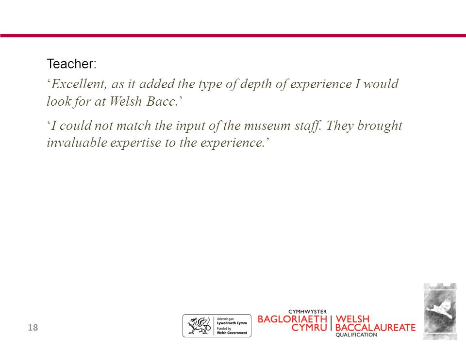 18 Teacher: 'Excellent, as it added the type of depth of experience I would look for at Welsh Bacc.' 'I could not match the input of the museum staff.