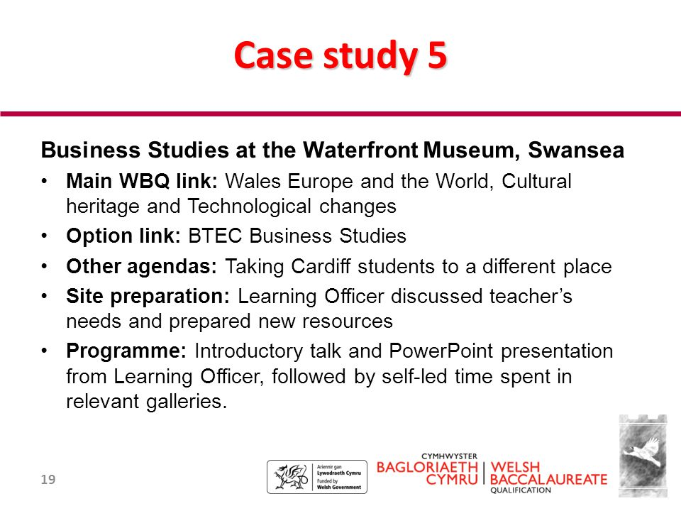 19 Case study 5 Business Studies at the Waterfront Museum, Swansea Main WBQ link: Wales Europe and the World, Cultural heritage and Technological changes Option link: BTEC Business Studies Other agendas: Taking Cardiff students to a different place Site preparation: Learning Officer discussed teacher's needs and prepared new resources Programme: Introductory talk and PowerPoint presentation from Learning Officer, followed by self-led time spent in relevant galleries.
