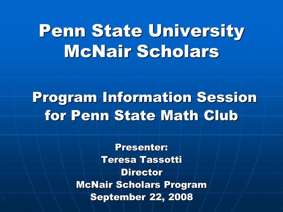 Penn State University McNair Scholars Program Information Session for Penn State Math Club Presenter: Teresa Tassotti Director McNair Scholars Program September 22, 2008