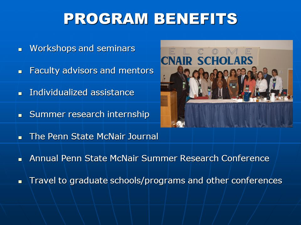 PROGRAM BENEFITS Workshops and seminars Workshops and seminars Faculty advisors and mentors Faculty advisors and mentors Individualized assistance Individualized assistance Summer research internship Summer research internship The Penn State McNair Journal The Penn State McNair Journal Annual Penn State McNair Summer Research Conference Annual Penn State McNair Summer Research Conference Travel to graduate schools/programs and other conferences Travel to graduate schools/programs and other conferences