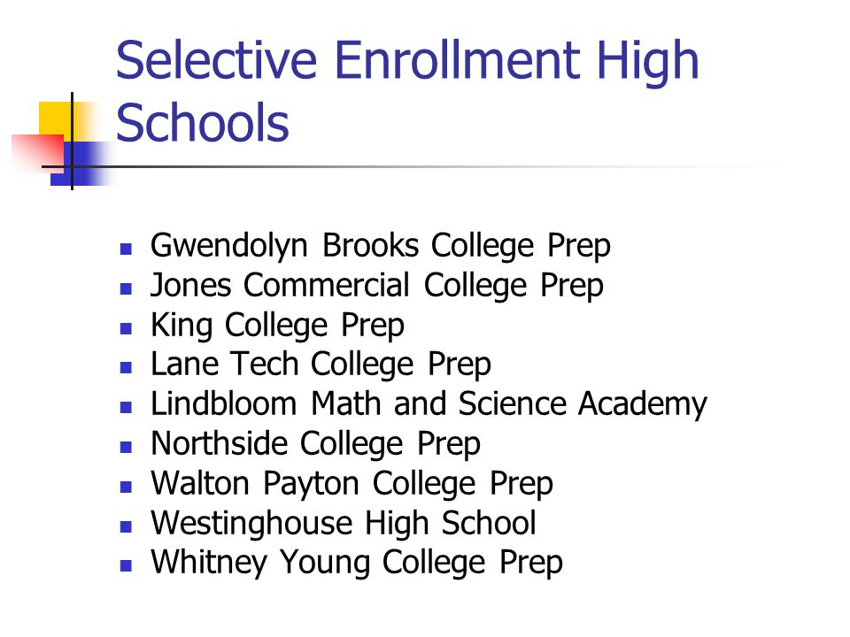 Selective Enrollment High Schools Gwendolyn Brooks College Prep Jones Commercial College Prep King College Prep Lane Tech College Prep Lindbloom Math and Science Academy Northside College Prep Walton Payton College Prep Westinghouse High School Whitney Young College Prep