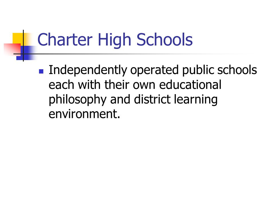 Charter High Schools Independently operated public schools each with their own educational philosophy and district learning environment.