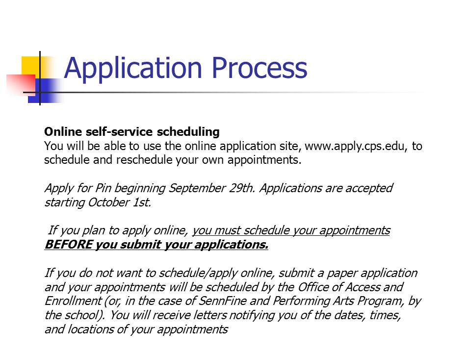 Application Process Online self-service scheduling You will be able to use the online application site, www.apply.cps.edu, to schedule and reschedule your own appointments.