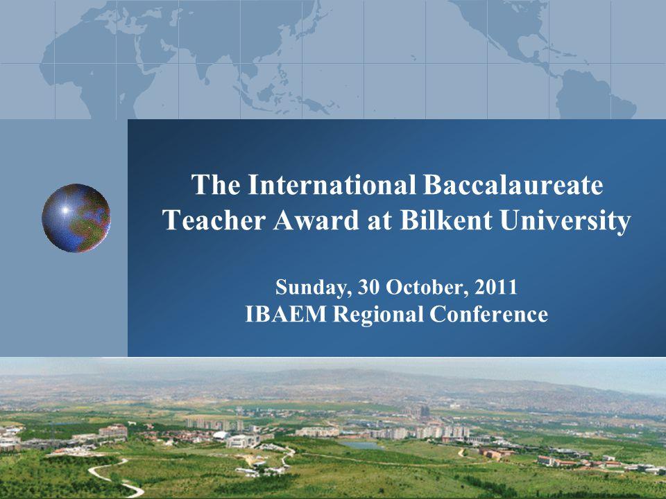 The International Baccalaureate Teacher Award at Bilkent University Sunday, 30 October, 2011 IBAEM Regional Conference