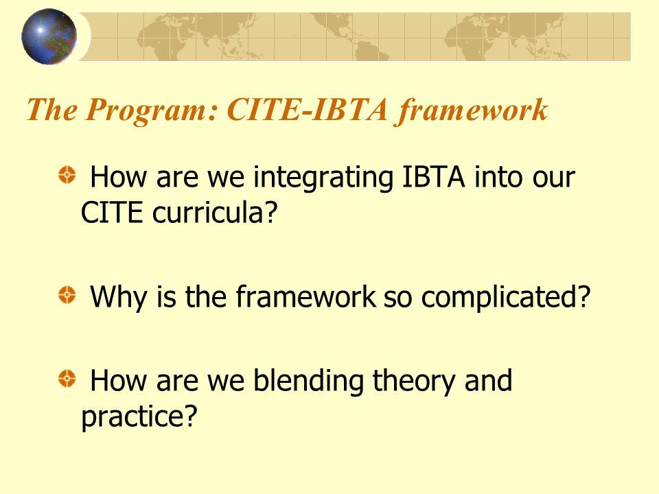 The Program: CITE-IBTA framework How are we integrating IBTA into our CITE curricula.