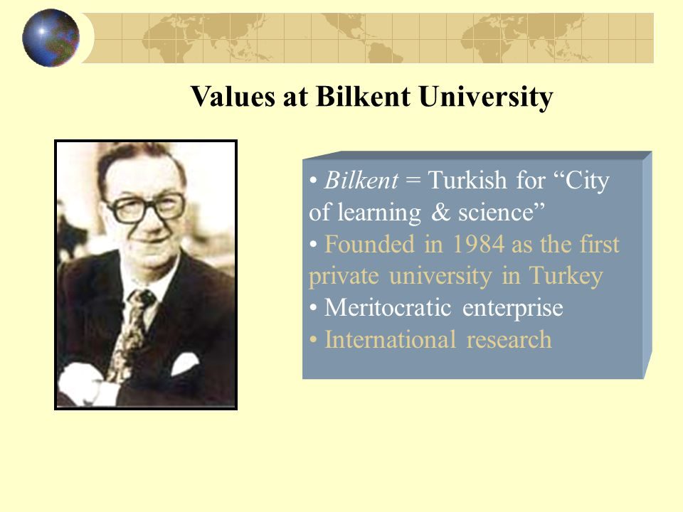 Values at Bilkent University Bilkent = Turkish for City of learning & science Founded in 1984 as the first private university in Turkey Meritocratic enterprise International research