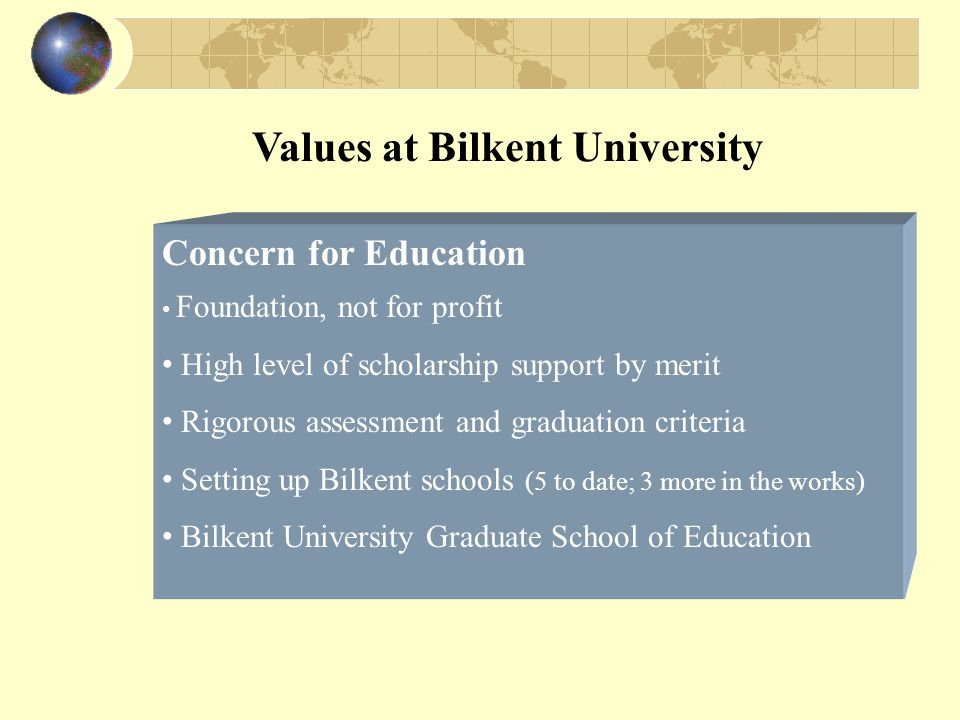 Values at Bilkent University Concern for Education Foundation, not for profit High level of scholarship support by merit Rigorous assessment and graduation criteria Setting up Bilkent schools (5 to date; 3 more in the works) Bilkent University Graduate School of Education