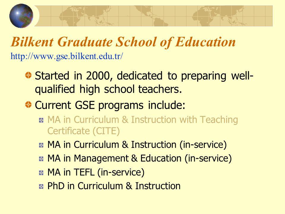 Bilkent Graduate School of Education http://www.gse.bilkent.edu.tr/ Started in 2000, dedicated to preparing well- qualified high school teachers.