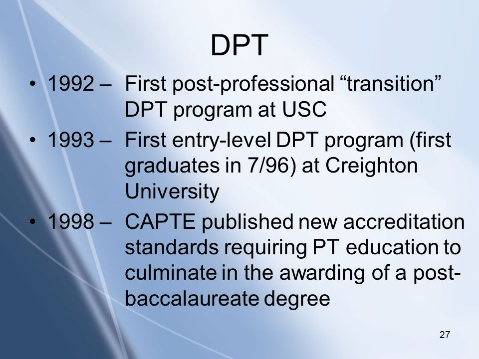 Click to edit Master title style Click to edit Master subtitle style 27 DPT 1992 – First post-professional transition DPT program at USC 1993 – First entry-level DPT program (first graduates in 7/96) at Creighton University 1998 – CAPTE published new accreditation standards requiring PT education to culminate in the awarding of a post- baccalaureate degree