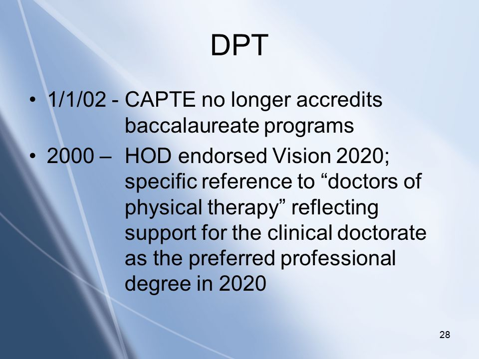 Click to edit Master title style Click to edit Master subtitle style 28 DPT 1/1/02 - CAPTE no longer accredits baccalaureate programs 2000 – HOD endorsed Vision 2020; specific reference to doctors of physical therapy reflecting support for the clinical doctorate as the preferred professional degree in 2020