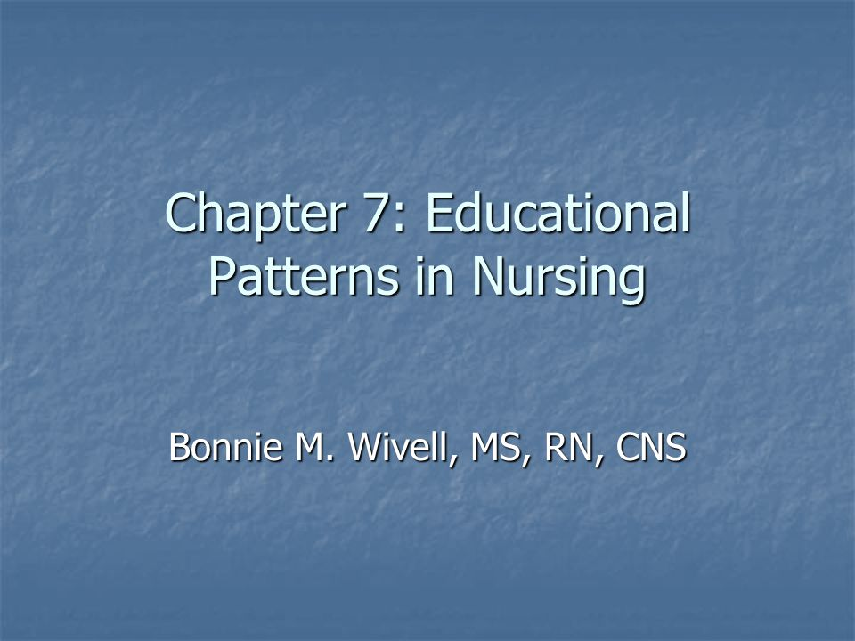 Chapter 7: Educational Patterns in Nursing Bonnie M. Wivell, MS, RN, CNS