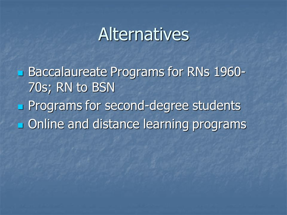 Alternatives Baccalaureate Programs for RNs 1960- 70s; RN to BSN Baccalaureate Programs for RNs 1960- 70s; RN to BSN Programs for second-degree students Programs for second-degree students Online and distance learning programs Online and distance learning programs