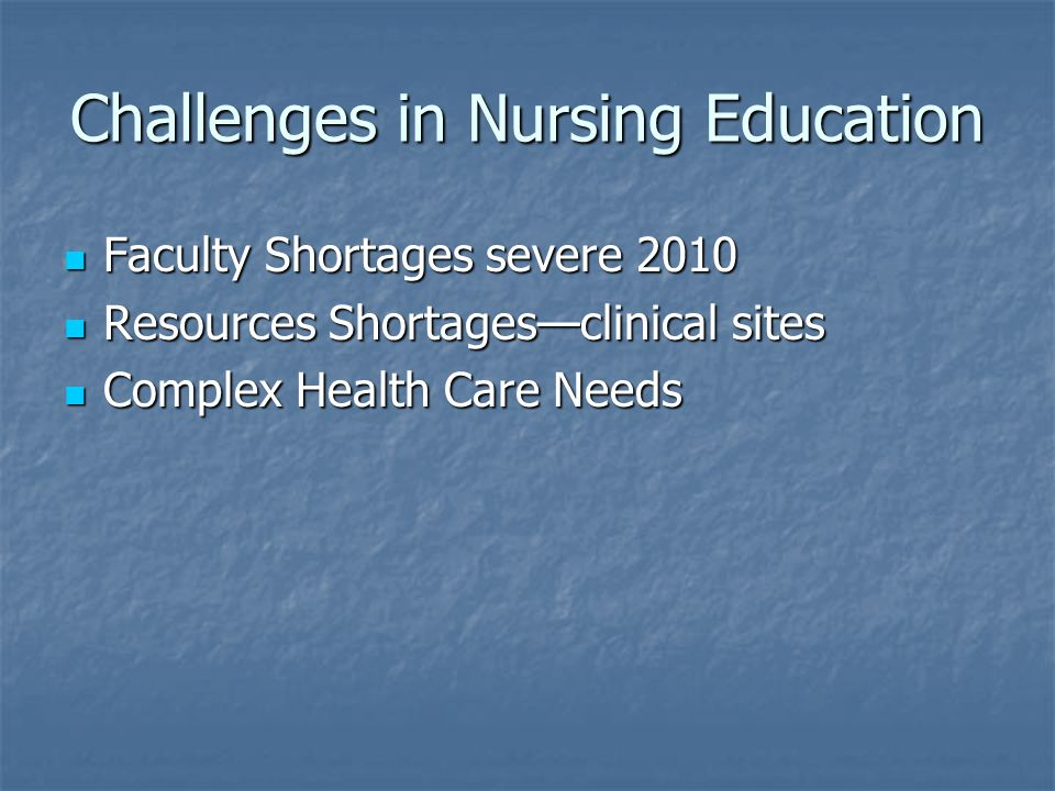 Challenges in Nursing Education Faculty Shortages severe 2010 Faculty Shortages severe 2010 Resources Shortages—clinical sites Resources Shortages—clinical sites Complex Health Care Needs Complex Health Care Needs