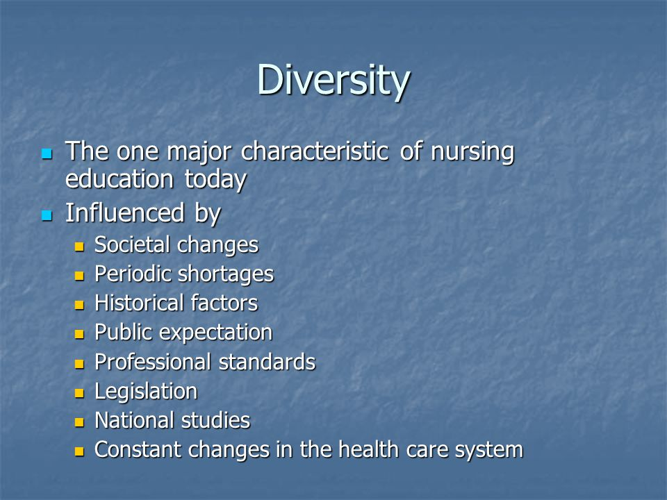 Diversity The one major characteristic of nursing education today The one major characteristic of nursing education today Influenced by Influenced by Societal changes Societal changes Periodic shortages Periodic shortages Historical factors Historical factors Public expectation Public expectation Professional standards Professional standards Legislation Legislation National studies National studies Constant changes in the health care system Constant changes in the health care system