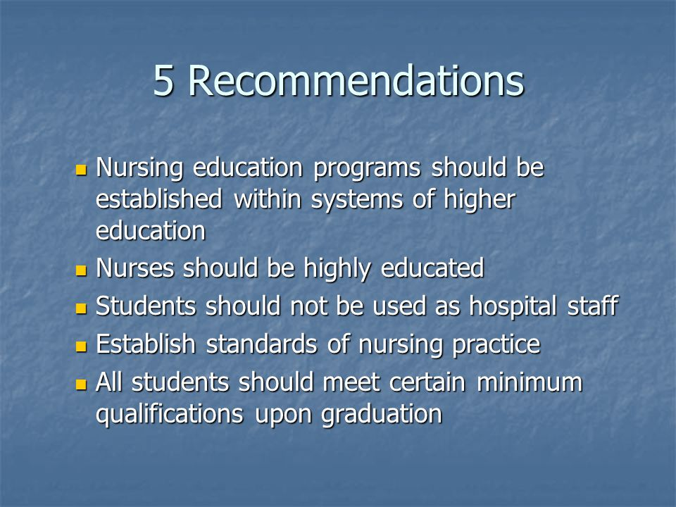 5 Recommendations Nursing education programs should be established within systems of higher education Nursing education programs should be established within systems of higher education Nurses should be highly educated Nurses should be highly educated Students should not be used as hospital staff Students should not be used as hospital staff Establish standards of nursing practice Establish standards of nursing practice All students should meet certain minimum qualifications upon graduation All students should meet certain minimum qualifications upon graduation
