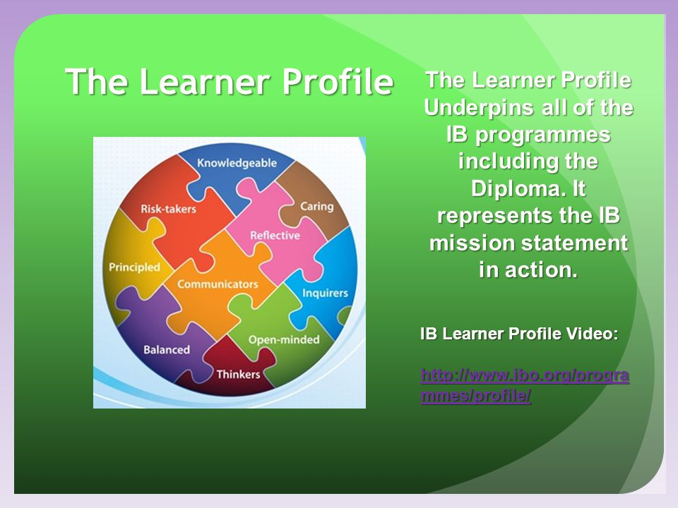 The Learner Profile The Learner Profile Underpins all of the IB programmes including the Diploma. It represents the IB mission statement in action. IB
