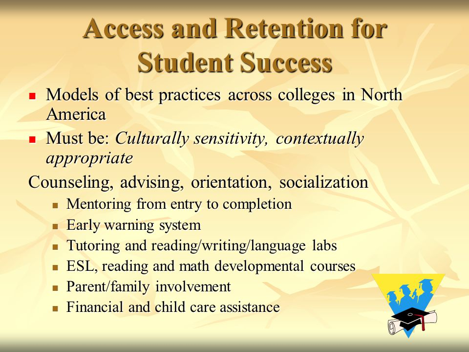 Access and Retention for Student Success Models of best practices across colleges in North America Models of best practices across colleges in North America Must be: Culturally sensitivity, contextually appropriate Must be: Culturally sensitivity, contextually appropriate Counseling, advising, orientation, socialization Mentoring from entry to completion Mentoring from entry to completion Early warning system Early warning system Tutoring and reading/writing/language labs Tutoring and reading/writing/language labs ESL, reading and math developmental courses ESL, reading and math developmental courses Parent/family involvement Parent/family involvement Financial and child care assistance Financial and child care assistance