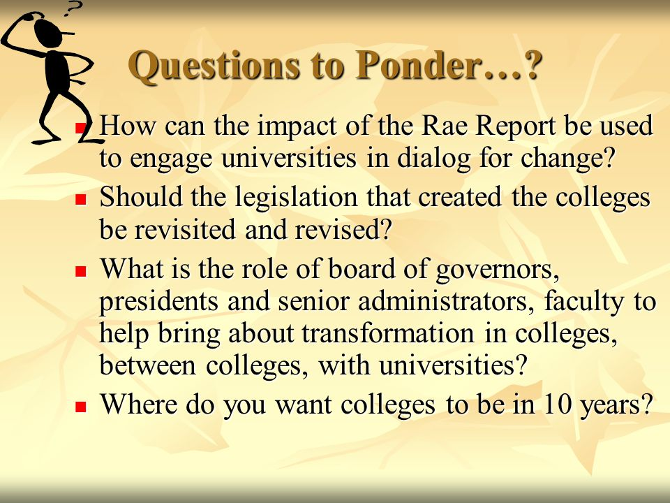 Questions to Ponder…? How can the impact of the Rae Report be used to engage universities in dialog for change? How can the impact of the Rae Report b