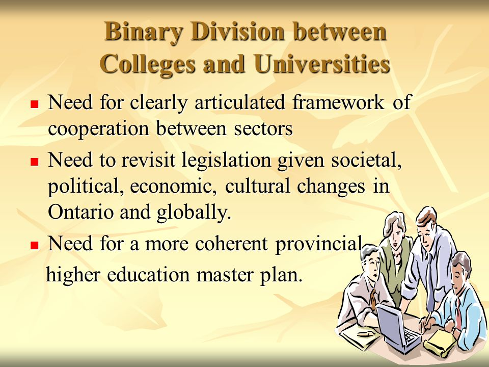 Binary Division between Colleges and Universities Need for clearly articulated framework of cooperation between sectors Need for clearly articulated framework of cooperation between sectors Need to revisit legislation given societal, political, economic, cultural changes in Ontario and globally.