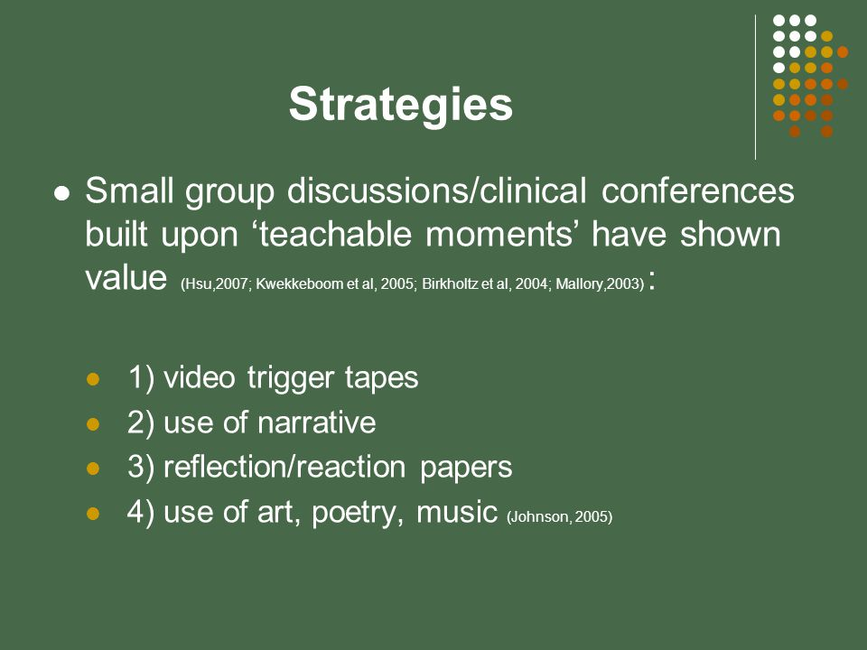 Strategies Small group discussions/clinical conferences built upon 'teachable moments' have shown value (Hsu,2007; Kwekkeboom et al, 2005; Birkholtz et al, 2004; Mallory,2003) : 1) video trigger tapes 2) use of narrative 3) reflection/reaction papers 4) use of art, poetry, music (Johnson, 2005)