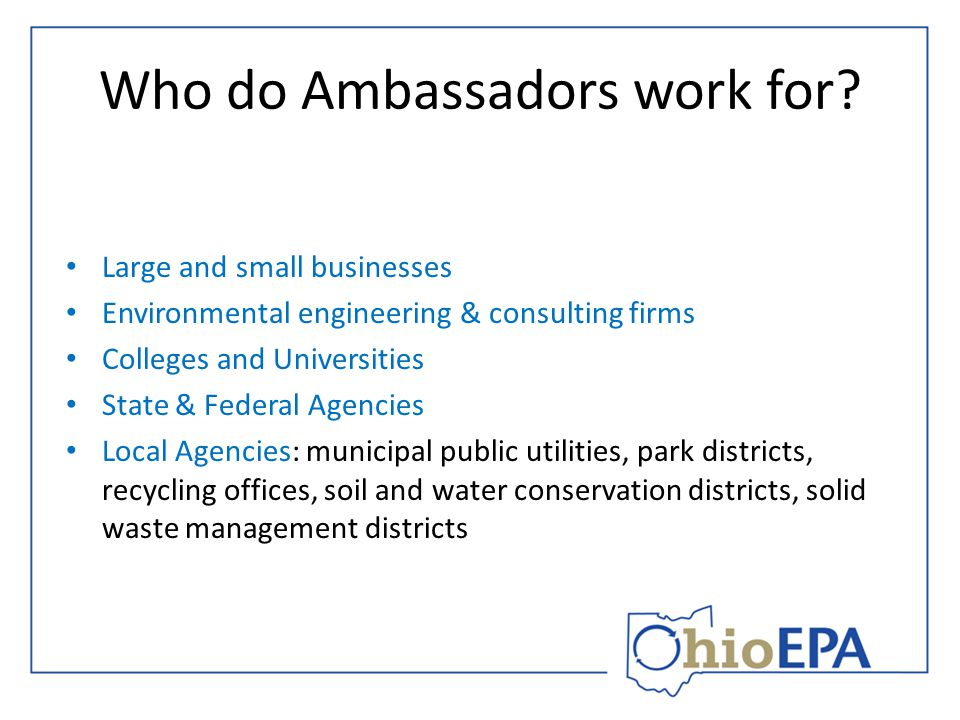 Who do Ambassadors work for? Large and small businesses Environmental engineering & consulting firms Colleges and Universities State & Federal Agencie