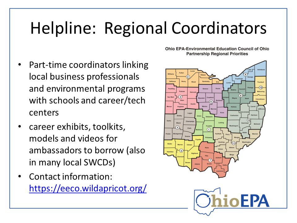 Helpline: Regional Coordinators Part-time coordinators linking local business professionals and environmental programs with schools and career/tech centers career exhibits, toolkits, models and videos for ambassadors to borrow (also in many local SWCDs) Contact information: https://eeco.wildapricot.org/ https://eeco.wildapricot.org/