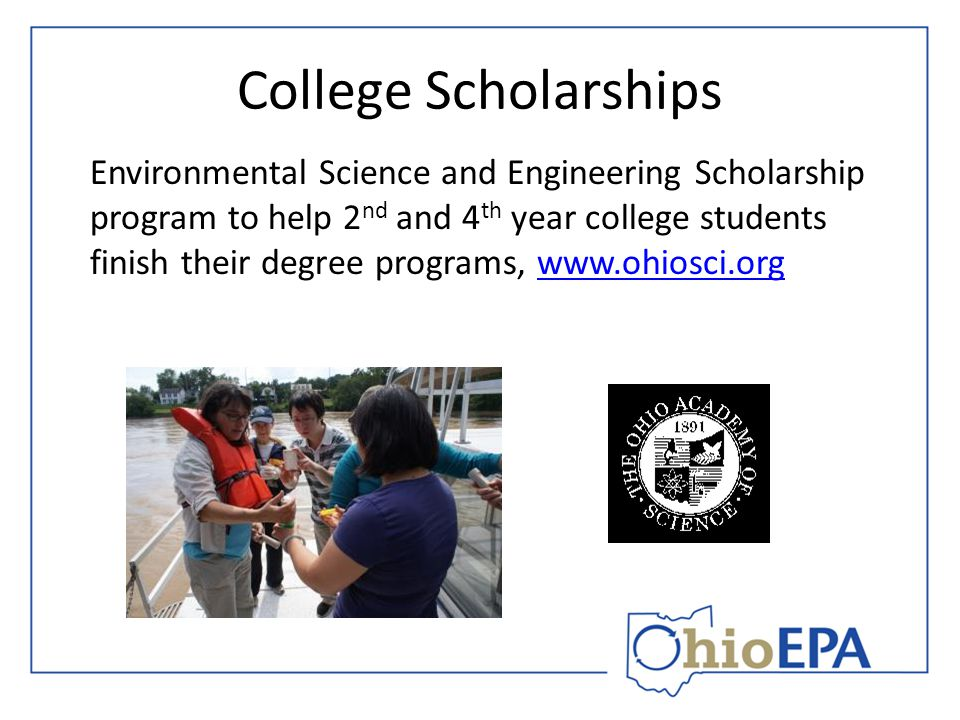 College Scholarships Environmental Science and Engineering Scholarship program to help 2 nd and 4 th year college students finish their degree programs, www.ohiosci.orgwww.ohiosci.org