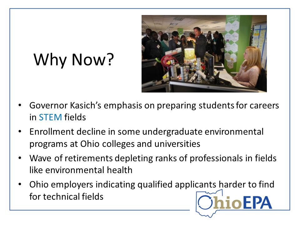 Why Now? Governor Kasich's emphasis on preparing students for careers in STEM fields Enrollment decline in some undergraduate environmental programs a