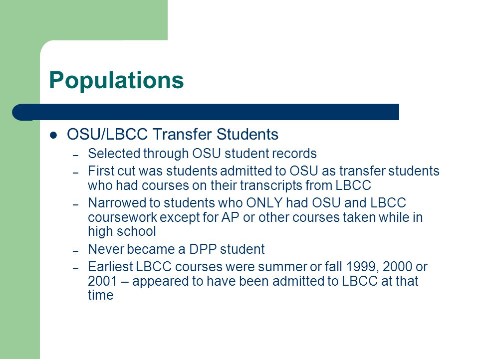 Populations OSU/LBCC Transfer Students – Selected through OSU student records – First cut was students admitted to OSU as transfer students who had courses on their transcripts from LBCC – Narrowed to students who ONLY had OSU and LBCC coursework except for AP or other courses taken while in high school – Never became a DPP student – Earliest LBCC courses were summer or fall 1999, 2000 or 2001 – appeared to have been admitted to LBCC at that time