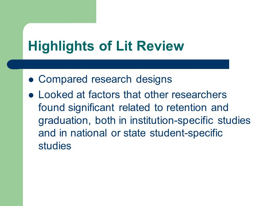 Highlights of Lit Review Compared research designs Looked at factors that other researchers found significant related to retention and graduation, both in institution-specific studies and in national or state student-specific studies