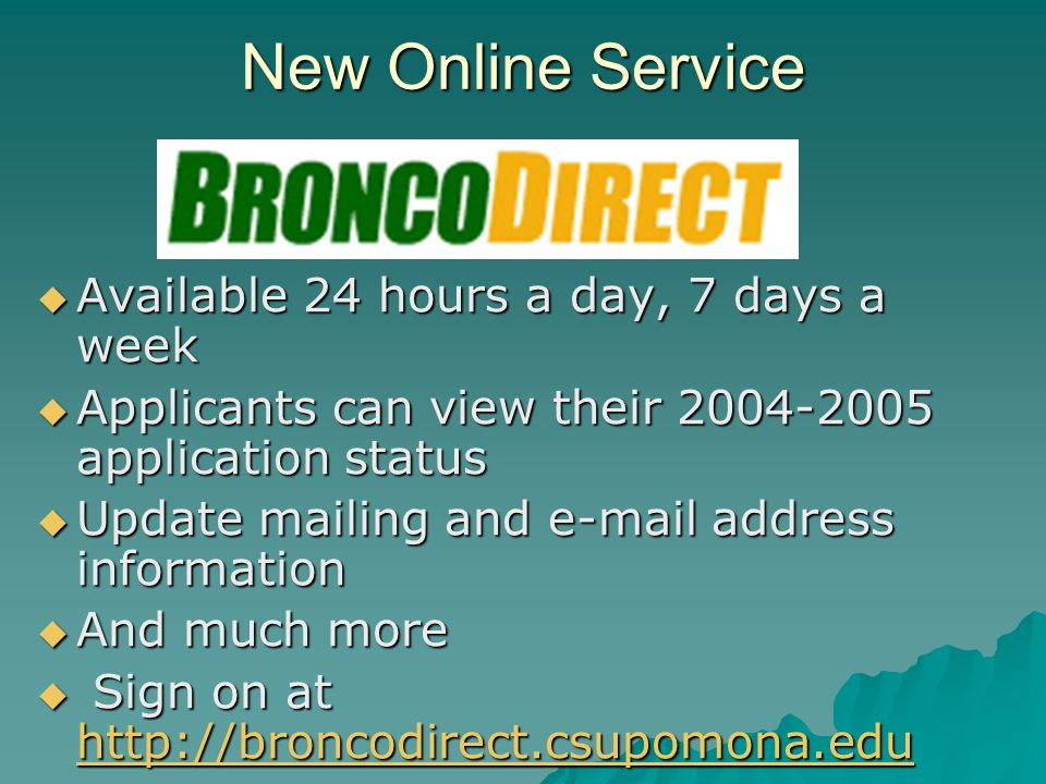 New Online Service  Available 24 hours a day, 7 days a week  Applicants can view their 2004-2005 application status  Update mailing and e-mail address information  And much more  Sign on at http://broncodirect.csupomona.edu http://broncodirect.csupomona.edu
