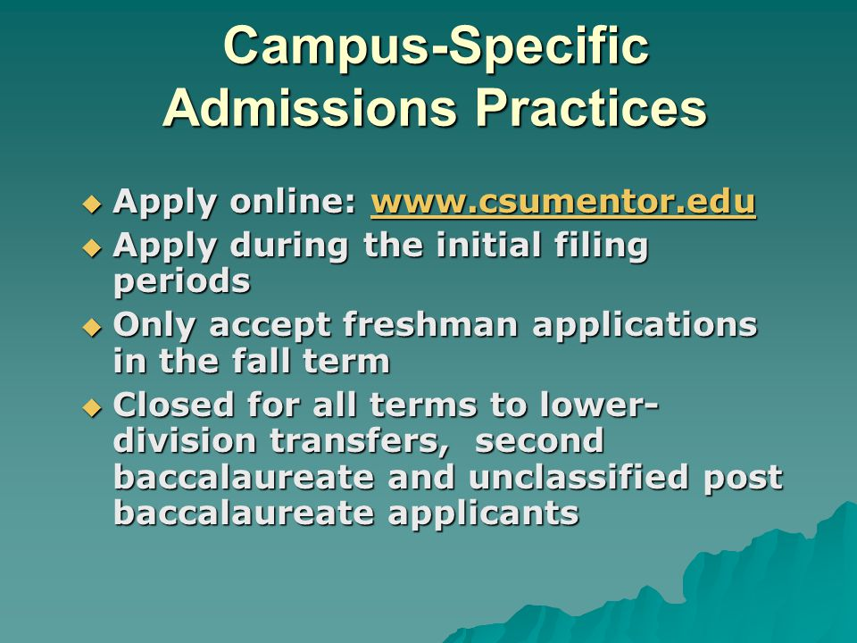  Apply online: www.csumentor.edu www.csumentor.edu  Apply during the initial filing periods  Only accept freshman applications in the fall term  Closed for all terms to lower- division transfers, second baccalaureate and unclassified post baccalaureate applicants Campus-Specific Admissions Practices