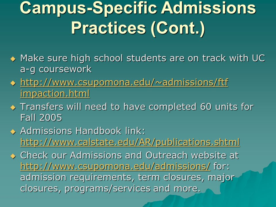 Campus-Specific Admissions Practices (Cont.)  Make sure high school students are on track with UC a-g coursework  http://www.csupomona.edu/~admissions/ftf impaction.html http://www.csupomona.edu/~admissions/ftf impaction.html http://www.csupomona.edu/~admissions/ftf impaction.html  Transfers will need to have completed 60 units for Fall 2005  Admissions Handbook link: http://www.calstate.edu/AR/publications.shtml http://www.calstate.edu/AR/publications.shtml  Check our Admissions and Outreach website at http://www.csupomona.edu/admissions/ for: admission requirements, term closures, major closures, programs/services and more.