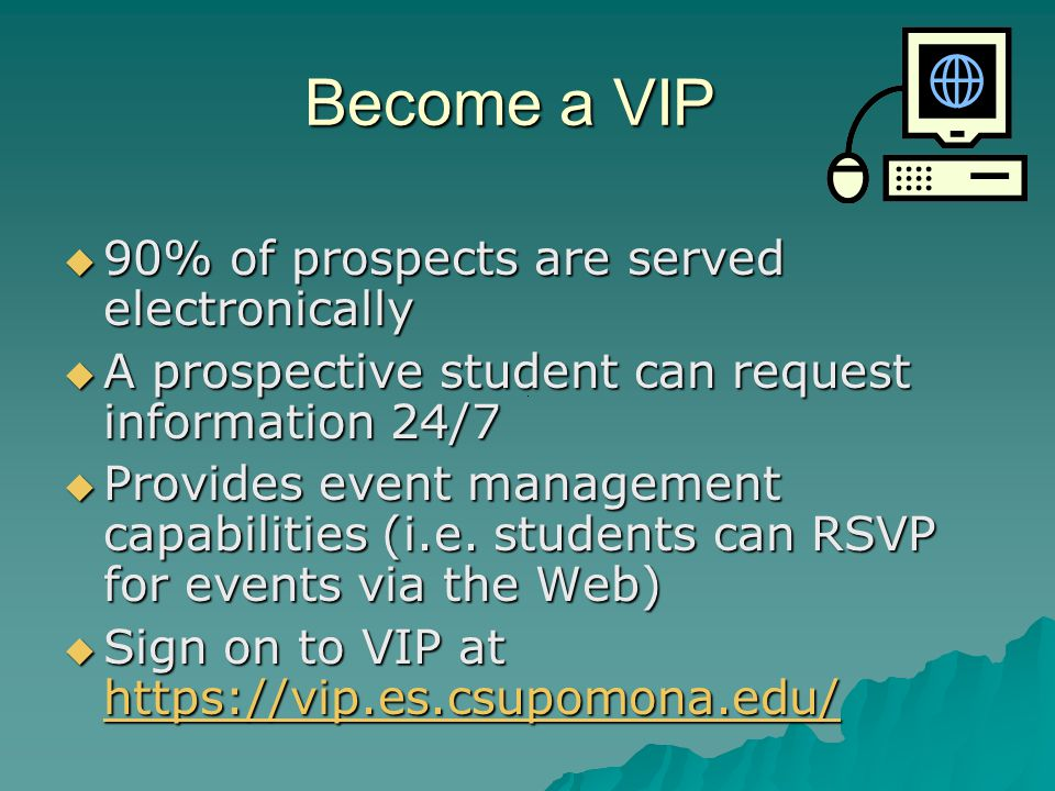 Become a VIP  90% of prospects are served electronically  A prospective student can request information 24/7  Provides event management capabilities (i.e.