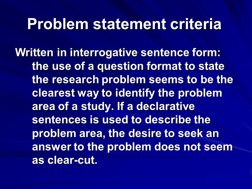 Problem statement criteria Written in interrogative sentence form: the use of a question format to state the research problem seems to be the clearest
