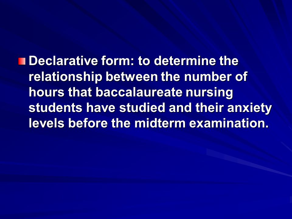 Declarative form: to determine the relationship between the number of hours that baccalaureate nursing students have studied and their anxiety levels