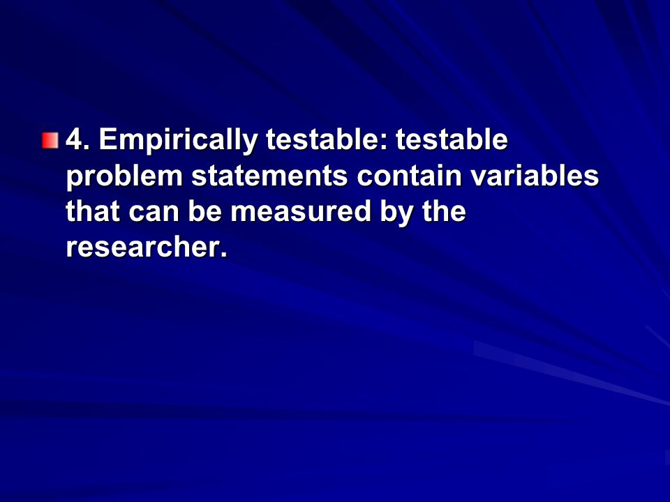 4. Empirically testable: testable problem statements contain variables that can be measured by the researcher.