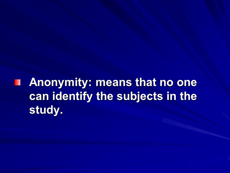 Anonymity: means that no one can identify the subjects in the study.