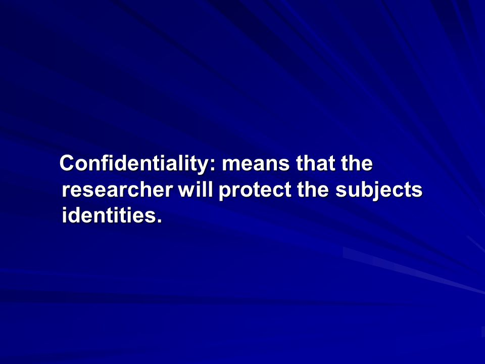 Confidentiality: means that the researcher will protect the subjects identities. Confidentiality: means that the researcher will protect the subjects
