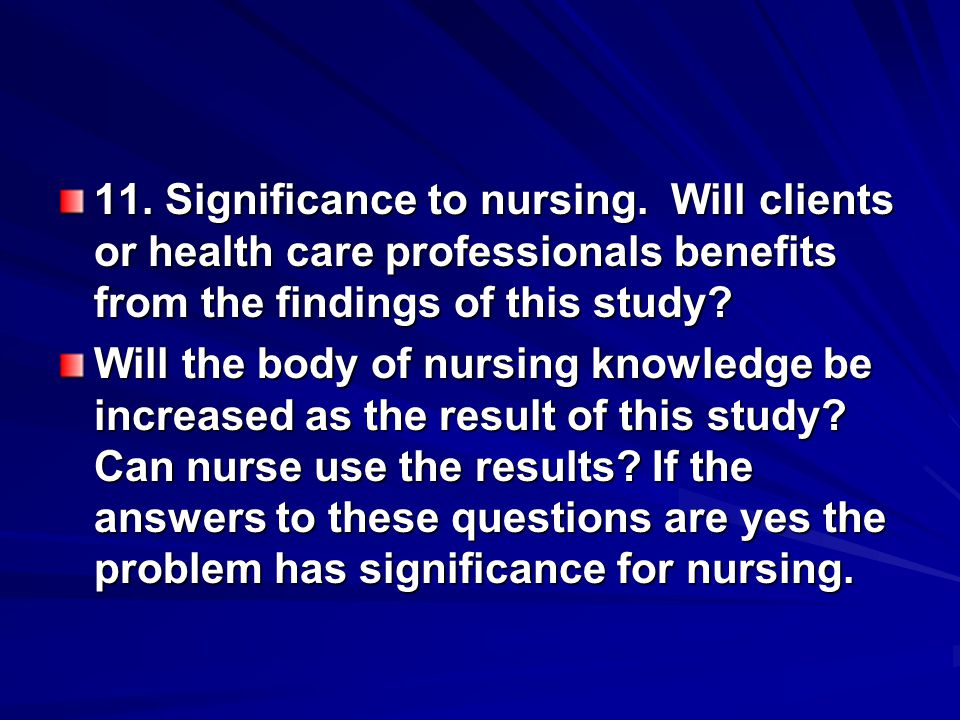11. Significance to nursing. Will clients or health care professionals benefits from the findings of this study? Will the body of nursing knowledge be