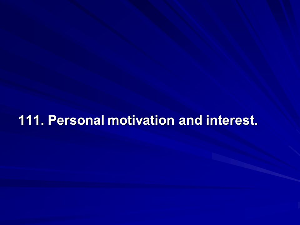 111. Personal motivation and interest.