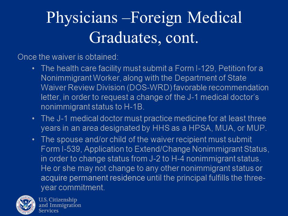 Physicians –Foreign Medical Graduates, cont. Once the waiver is obtained: The health care facility must submit a Form I-129, Petition for a Nonimmigra