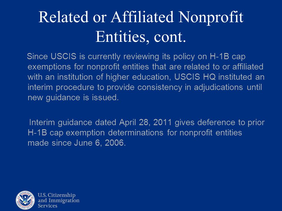 Related or Affiliated Nonprofit Entities, cont. Since USCIS is currently reviewing its policy on H-1B cap exemptions for nonprofit entities that are r