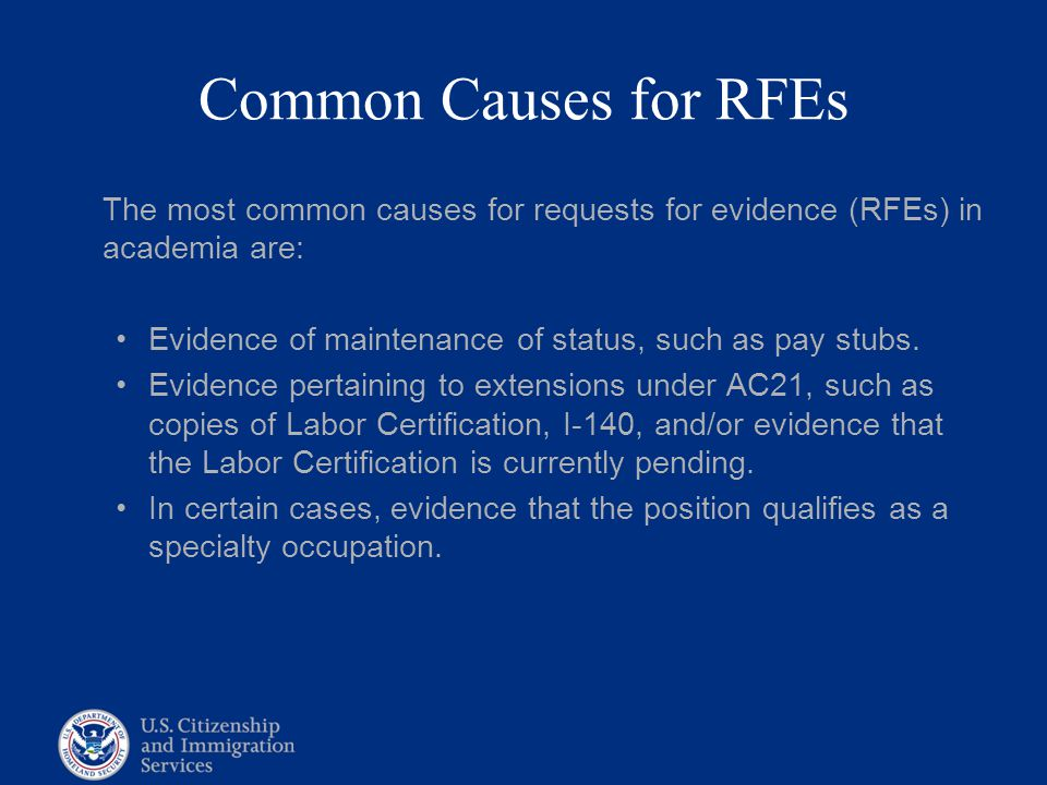 Common Causes for RFEs The most common causes for requests for evidence (RFEs) in academia are: Evidence of maintenance of status, such as pay stubs.