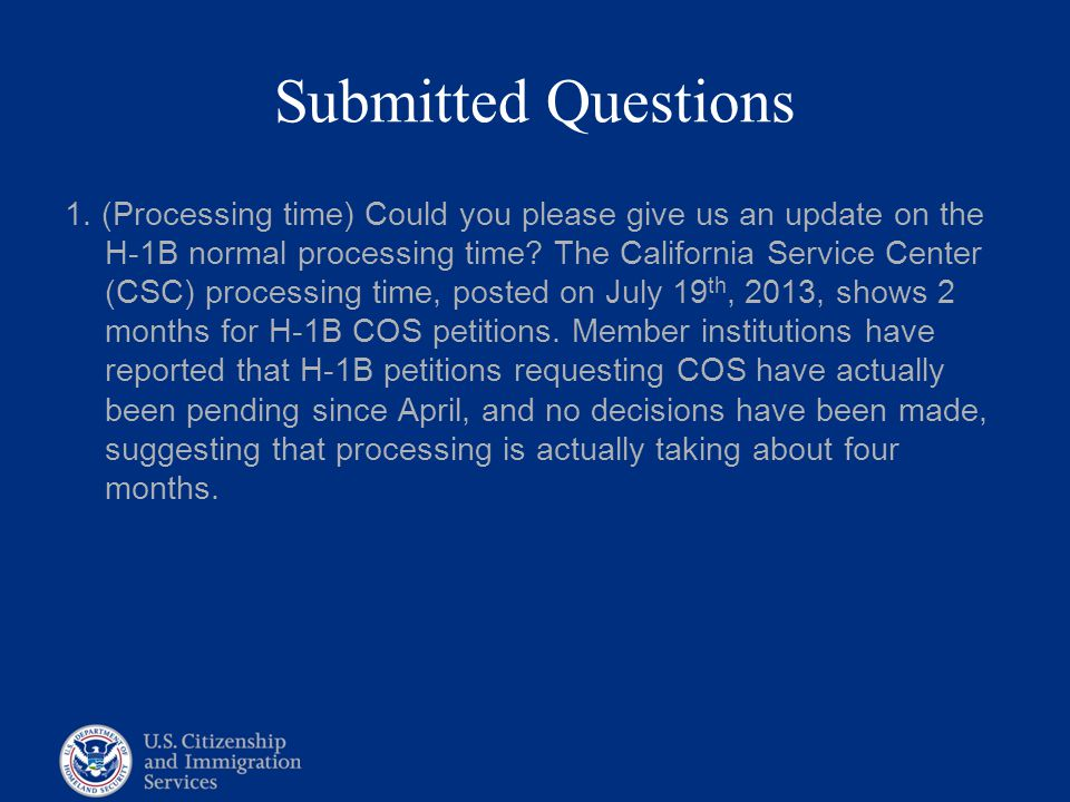 Submitted Questions 1. (Processing time) Could you please give us an update on the H-1B normal processing time? The California Service Center (CSC) pr